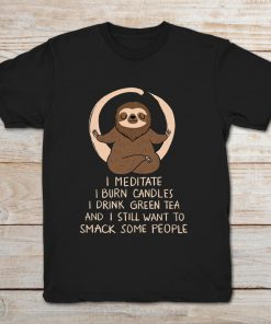 I Meditate I Burn Candles I Drink Green Tea And I Still Want To Snack People Sloth