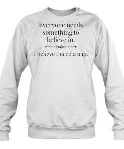 Everyone Needs Something To Believe In I Believe I Need A Nap Sweatshirt