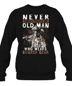 Never Underestimate An Old Man Who Wears Bunker Gear Sweatshirt