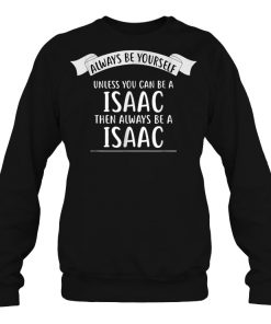 Always Be Yourself Unless You Can Be A Issac Then Always Be A Issac SweatShirt