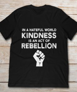 In A Hateful World Kindness Is An Act Of Rebellion