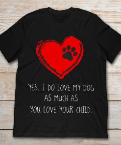 Yes I Do Love My Dog As Much As You Love Your Child