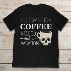 All I Want Is A Coffee A Tattoo And A Vacation Skull Cup Of Coffee Halloween