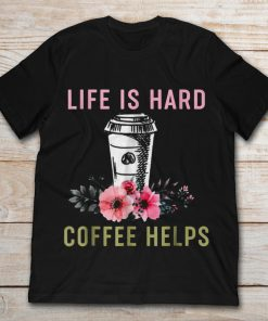Life Is Hard But Coffee Helps
