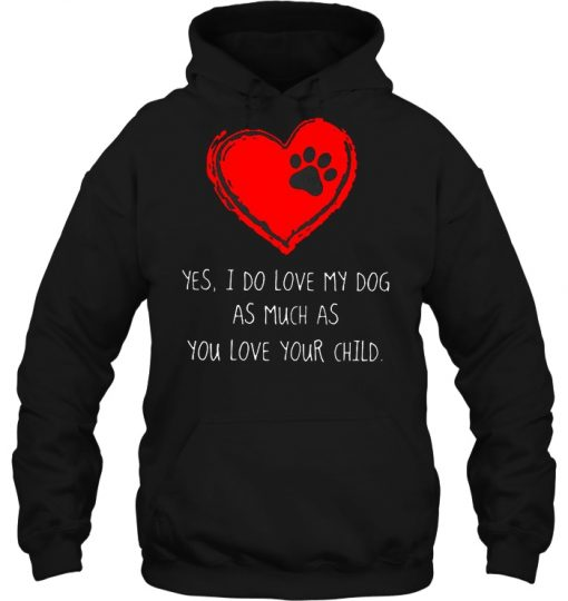 Yes I Do Love My Dog As Much As You Love Your Child Hoodie