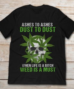 Ashes To Ashes Dust To Dust When Life Is A Bitch Weed Is A Must Skull