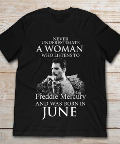 Never Underestimate A Woman Who Listens To Freddie Mercury And Was Born In June