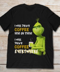 Grinch I Will Drink Coffee Here Or There I Will Drink Coffee Everywhere