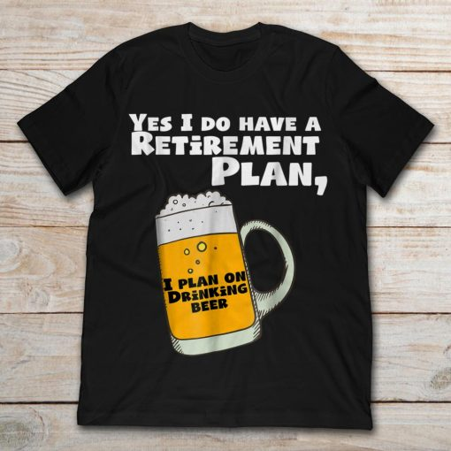 Yes I Do Have A Retirement Plan I Plan On Drinking Beer