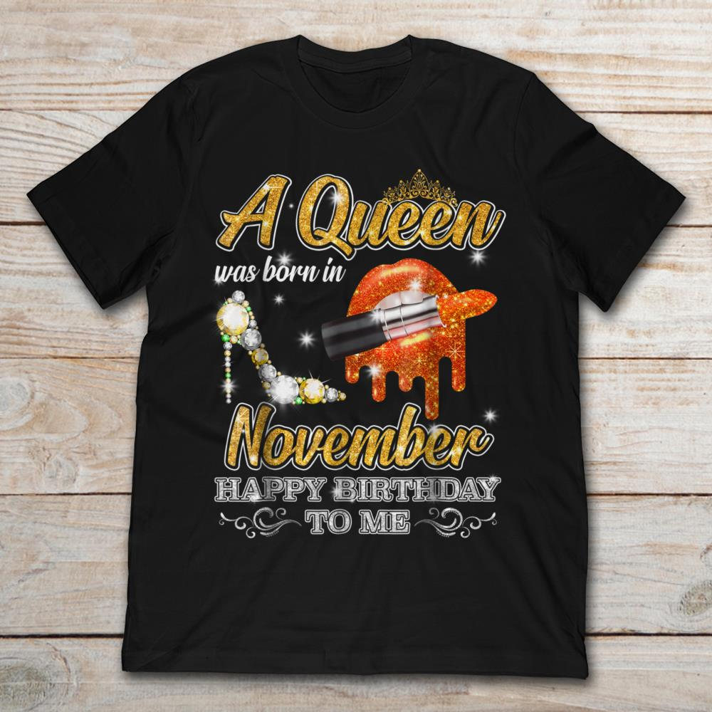 592906f1 A Queen Was Born In November Happy Birthday To Me T-Shirt - TeeNavi