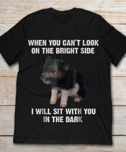 When You Can't Look On The Bright Side I Will Sit With You In The Dark Nice Pig