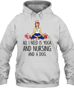 All I Need Is Yoga And Nursing And A Dog Yoga Nurse Hoodie