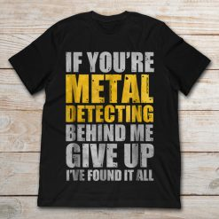 If You're Metal Detecting Behind Me Give Up I've Found It All