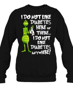 Grinch I Don't Like Diabetes Here Or There I Don't Like Diabetes Everywhere SweatShirt