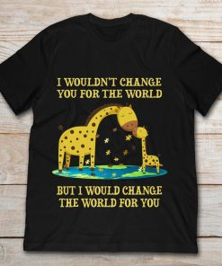 Giraffe I Wouldn't Change You For The World But I Would Change The World For You
