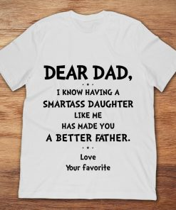 Dear Dad I Know Having A Smartass Daughter Like Me Has Made You A Better Father Love Your Favorite
