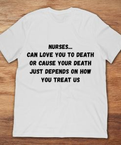 Nurses Can Love You To Death Or Cause Your Death Just Depends On How You Treat Us