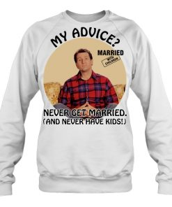 Married With Children Al Bundy My Advice Never Get Married Never Have Kids Sweatshirt
