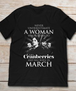 Never Underestimate A Woman Who Listens To The Cranberries And Was Born In March