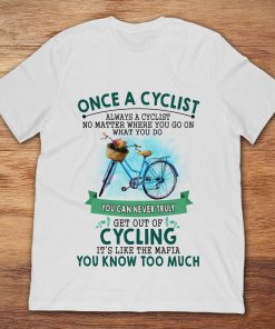 Once A Cyclist You Can Never Truly Get Out Of Cycling It's Like The Mafia You Know Too Much