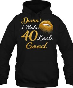 Damn I Make 40 Look Good Hoodie