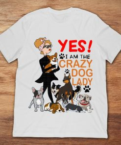 Yes I Am The Crazy Dog Lady Coolest Dog Lover