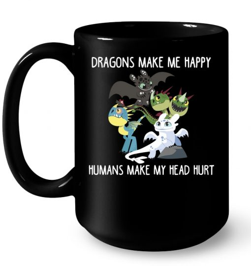 Toothless And His Friends Dragons Make Me Happy Humans Make My Head Hurt Mug