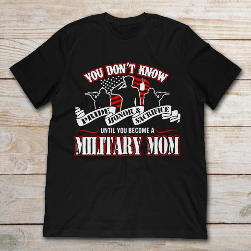 You Don't Know Pride Honor And Sacrifice Until You Become A Military Mom