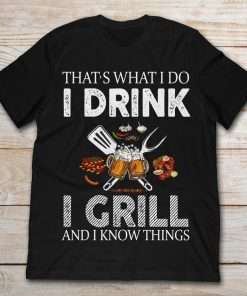 That's What I Do I Drink I Grill And I Know Things