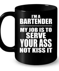 I'm A Bartender My Job Is To Serve Your Ass Not Kiss It Mug