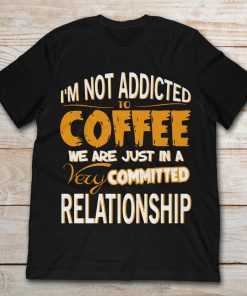 I'm Not Addicted To Coffee We're Just In A Very Committed Relationship