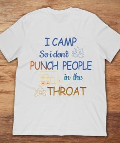 Camping I Camp So I Don't Punch People In The Throat
