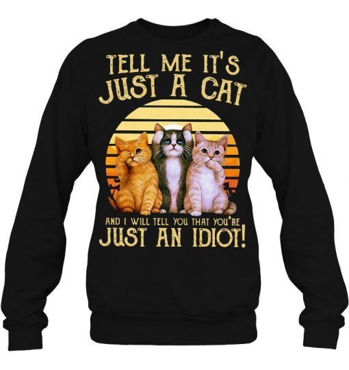 Tell Me It's Just A Cat And I Will Tell You That You're Just An Idiot Sweatshirt