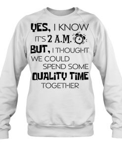 Yes I Know It's 2am But I Thought We Could Quality Time Together Sweatshirt