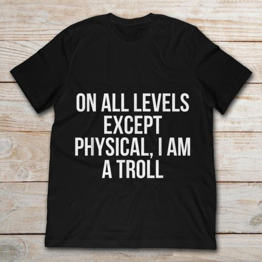 On All Levels Except Physical I Am A Troll