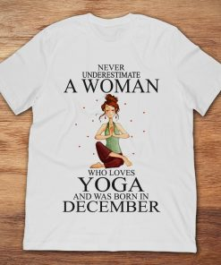 Never Underestimate A Woman Who Loves Yoga And Was Born In December