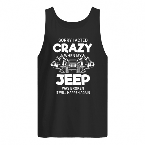 Sorry I Acted Crazy When My Jeep Was Broken It Will Happen Again Tank