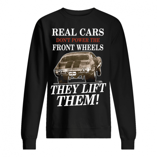Real Cars Don't Power The Front Wheels They Lift Them Sweatshirt