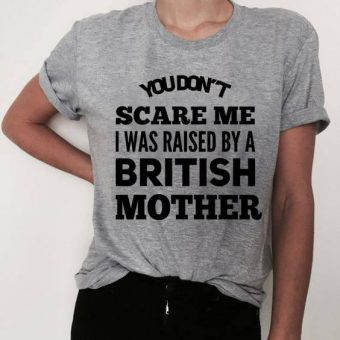 You Don't Scare Me I Was Raised By A British Mother