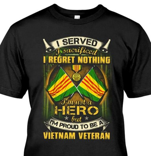 I Served I Sacrificed I Regret Nothing I'm Not A Hero But I'm Proud To Be A Vietnam Veteran