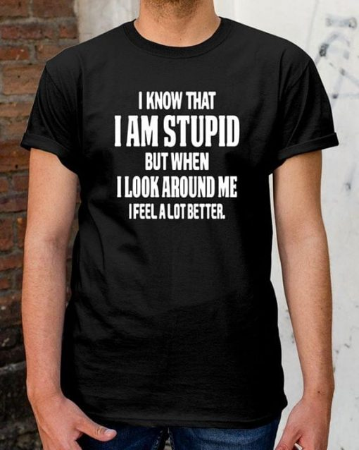 I Know That I Am Stupid But When I Look Around Me I Feel A Lot Better
