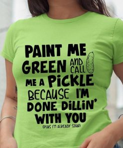Paint Me Green And Call Me A Pickle Because I'm Done Dilling With You