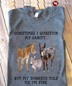 Sometimes I Question My Sanity But My Donkeys Told Me I'm Fine