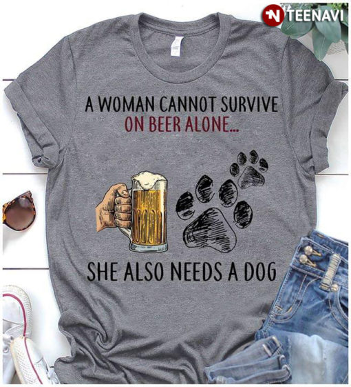A Woman Cannot Survive On Beer Alone She Also Needs A Dog