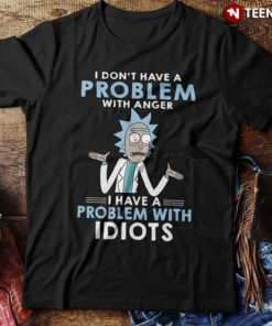 Rick and Morty I Don't Have A Problem With Anger I Have A Problem With Idiots