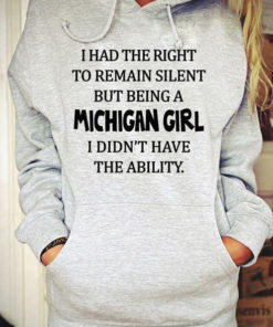 I Had The Right To Remain Silent But Being A Michigan Girl I Didn't Have The Ability