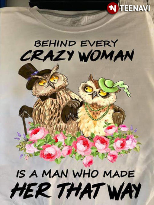 Owl Behind Every Crazy Woman Is A Man Who Made Her That Way