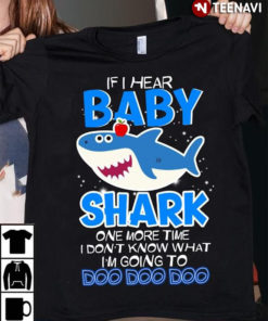 If I Hear Baby Shark One More Time I Don't Know That I'm Going To Doo Doo Doo