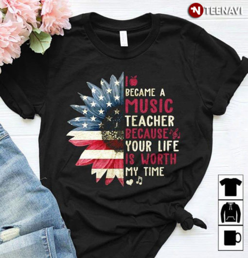 I Became A Music Teacher Because Your Life Is Worth My Time American Flag Sunflower